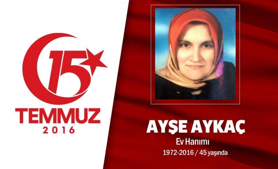 """<p>44 yaşındaki Ayşe Aykaç, ev hanımıydı. Ev hanımı Aykaç, kalkışmayı öğrendikten sonra hemen abdest alarak, namaz kıldı. Cumhurbaşkanı Erdoğan'ın """"sokağa çıkın"""" çağrısına uyan Aykaç, evdekilerle helalleşerek vatan ve millet sevdasıyla yollara düştü. Eşiyle birlikte yan yana Boğaziçi Köprüsü'ne doğru yola çıktı. Aykaç çifti, Altunizade'ye gelince araçlarından inerek, darbeci hainleri önlemek için köprüye doğru yürüdü. Ayşe Aykaç, köprüye girişte darbeciler tarafından vatandaşların üzerine açılan ateş sonucu hayatını kaybetti. Köprüye ön saflarda yürüyenler arasında bulunan Ayşe Aykaç, arkasında gözü yaşlı 4 çocuk bıraktı. Aykaç'ın cenazesi istanbul Çengelköy'de son yolculuğuna uğurlandı.</p>  <p></p>"""