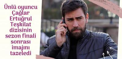 Teşkilat dizisinin Serdar'ı Çağlar Ertuğrul'dan yeni imaj!