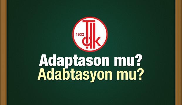 Adaptasyon nasıl yazılır? TDK sözlüğüne göre adabtasyon şeklinde mi yazılır?