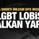 Biz kadına karşı şiddeti önlesin diye imza attık, LGBT lobisi kalkan yaptı