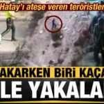Hatay'ı ateşe veren teröristlerden biri yakarken biri kaçarken yakalandı!