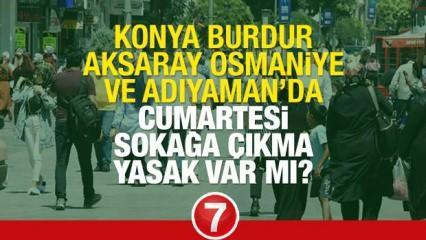 Konya, Burdur, Aksaray, Osmaniye ve Adıyaman'da Cumartesi Pazar sokağa çıkma yasağı olacak mı?