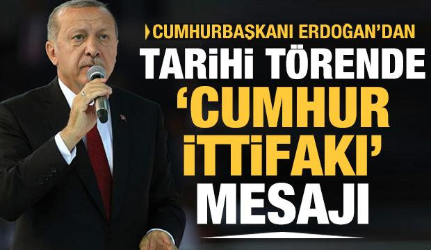 Cumhurbaşkanı Erdoğan'dan tarihi törende 'Cumhur İttifakı' mesajı