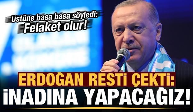 Son dakika: Başkan Erdoğan resti çekti: İnadına yapacağız, alışacaklar...