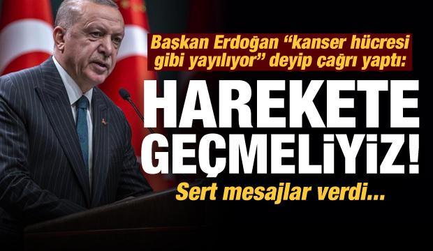 Başkan Erdoğan 'kanser hücresi gibi yayılıyor' deyip çağrı yaptı: Harekete geçmeliyiz...