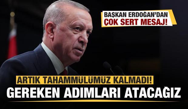 Başkan Erdoğan: Artık tahammülümüz kalmadı! Gereken adımları atacağız